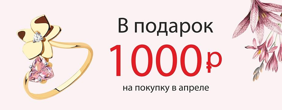 В подарок 1000 рублей на покупку в апреле!